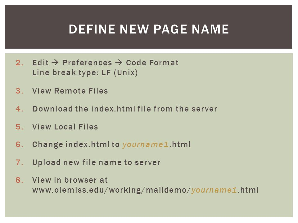 2.Edit  Preferences  Code Format Line break type: LF (Unix) 3.View Remote Files 4.Download the index.html file from the server 5.View Local Files 6.Change index.html to yourname1.html 7.Upload new file name to server 8.View in browser at www.olemiss.edu/working/maildemo/yourname1.html DEFINE NEW PAGE NAME