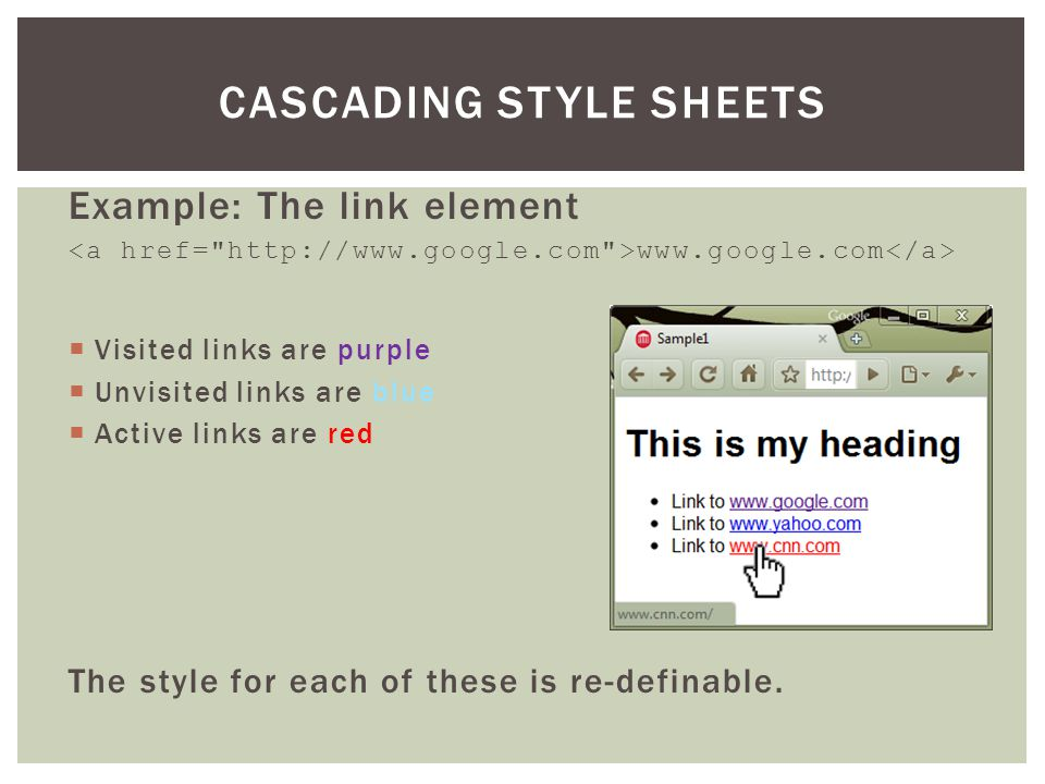 Example: The link element www.google.com  Visited links are purple  Unvisited links are blue  Active links are red The style for each of these is re-definable.