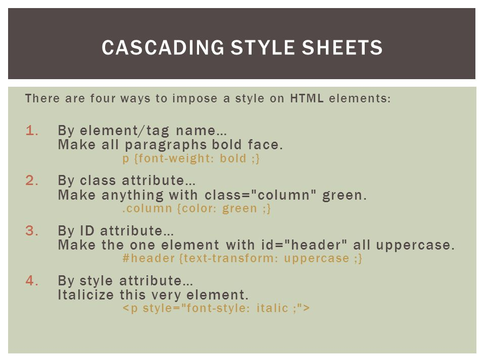 There are four ways to impose a style on HTML elements: 1.By element/tag name… Make all paragraphs bold face.