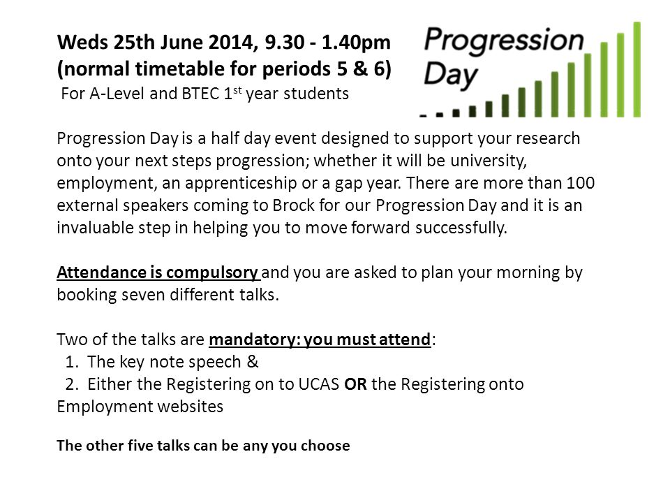 Weds 25th June 2014, 9.30 - 1.40pm (normal timetable for periods 5 & 6) For A-Level and BTEC 1 st year students Progression Day is a half day event designed to support your research onto your next steps progression; whether it will be university, employment, an apprenticeship or a gap year.
