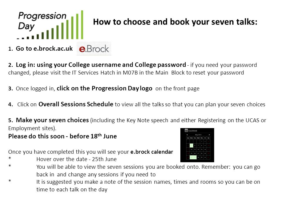How to choose and book your seven talks: 1. Go to e.brock.ac.uk 2. Log in: using your College username and College password - if you need your passwor