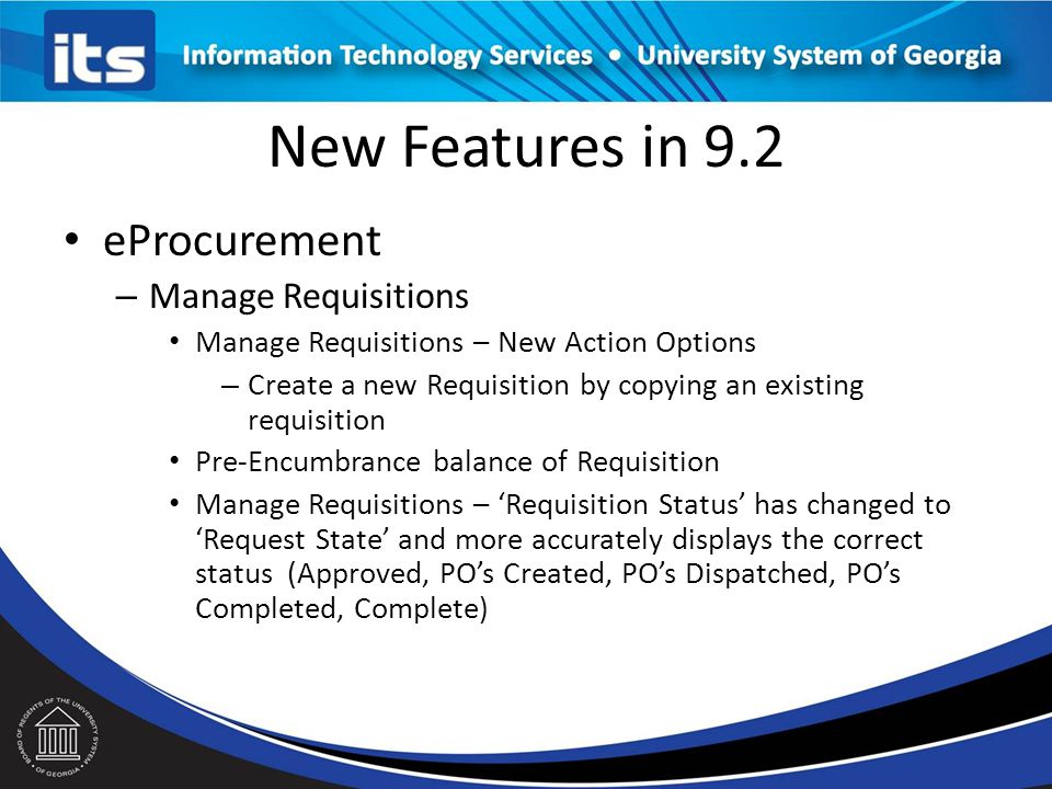 New Features in 9.2 eProcurement – Manage Requisitions Manage Requisitions – New Action Options – Create a new Requisition by copying an existing requisition Pre-Encumbrance balance of Requisition Manage Requisitions – 'Requisition Status' has changed to 'Request State' and more accurately displays the correct status (Approved, PO's Created, PO's Dispatched, PO's Completed, Complete)