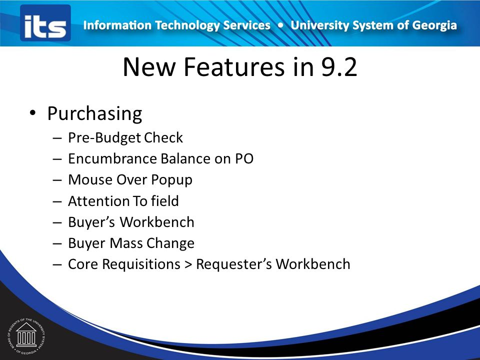 New Features in 9.2 Purchasing – Pre-Budget Check – Encumbrance Balance on PO – Mouse Over Popup – Attention To field – Buyer's Workbench – Buyer Mass Change – Core Requisitions > Requester's Workbench