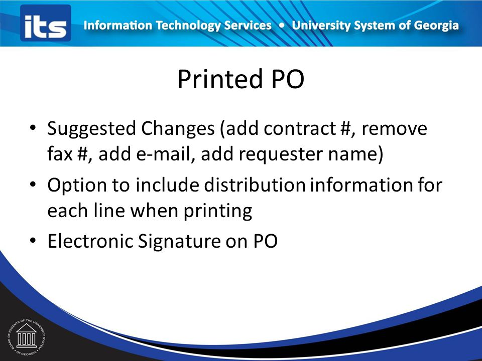 Printed PO Suggested Changes (add contract #, remove fax #, add e-mail, add requester name) Option to include distribution information for each line when printing Electronic Signature on PO