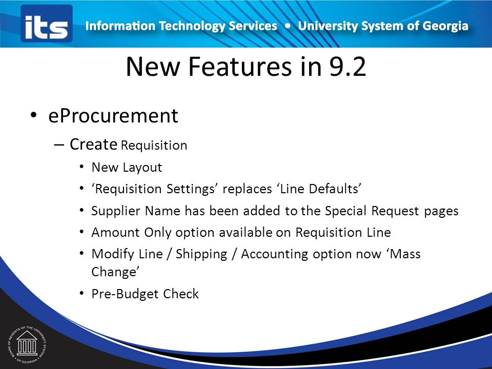 New Features in 9.2 eProcurement – Create Requisition New Layout 'Requisition Settings' replaces 'Line Defaults' Supplier Name has been added to the Special Request pages Amount Only option available on Requisition Line Modify Line / Shipping / Accounting option now 'Mass Change' Pre-Budget Check
