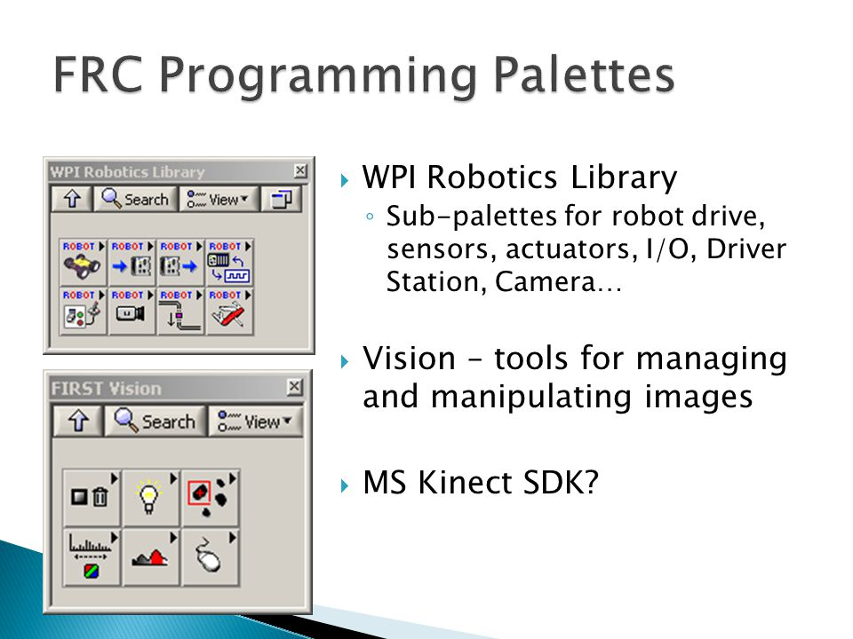  WPI Robotics Library ◦ Sub-palettes for robot drive, sensors, actuators, I/O, Driver Station, Camera…  Vision – tools for managing and manipulating images  MS Kinect SDK