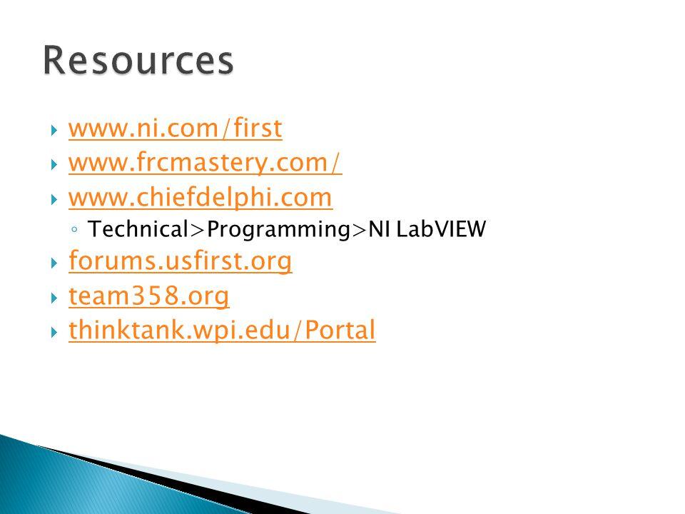  www.ni.com/first www.ni.com/first  www.frcmastery.com/ www.frcmastery.com/  www.chiefdelphi.com www.chiefdelphi.com ◦ Technical>Programming>NI LabVIEW  forums.usfirst.org forums.usfirst.org  team358.org team358.org  thinktank.wpi.edu/Portal thinktank.wpi.edu/Portal