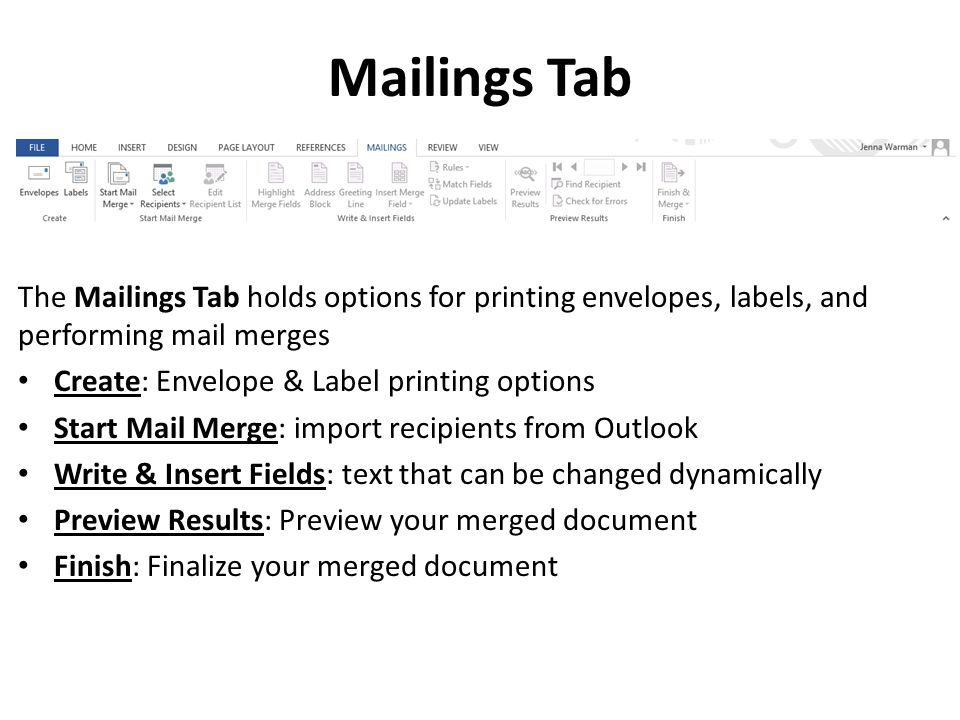 Mailings Tab The Mailings Tab holds options for printing envelopes, labels, and performing mail merges Create: Envelope & Label printing options Start Mail Merge: import recipients from Outlook Write & Insert Fields: text that can be changed dynamically Preview Results: Preview your merged document Finish: Finalize your merged document