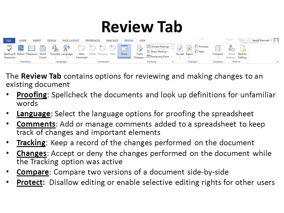 Review Tab The Review Tab contains options for reviewing and making changes to an existing document Proofing: Spellcheck the documents and look up definitions for unfamiliar words Language: Select the language options for proofing the spreadsheet Comments: Add or manage comments added to a spreadsheet to keep track of changes and important elements Tracking: Keep a record of the changes performed on the document Changes: Accept or deny the changes performed on the document while the Tracking option was active Compare: Compare two versions of a document side-by-side Protect: Disallow editing or enable selective editing rights for other users