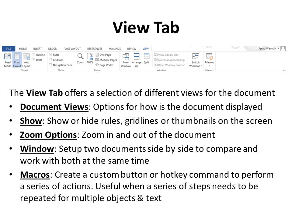View Tab The View Tab offers a selection of different views for the document Document Views: Options for how is the document displayed Show: Show or hide rules, gridlines or thumbnails on the screen Zoom Options: Zoom in and out of the document Window: Setup two documents side by side to compare and work with both at the same time Macros: Create a custom button or hotkey command to perform a series of actions.