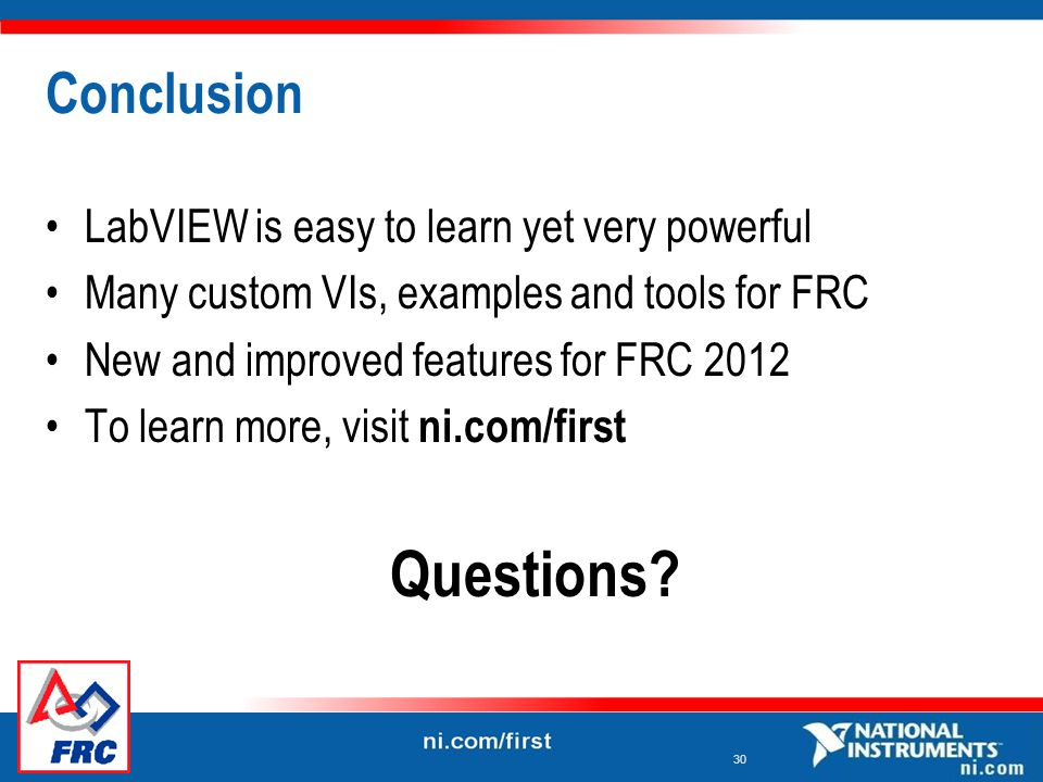 30 Conclusion LabVIEW is easy to learn yet very powerful Many custom VIs, examples and tools for FRC New and improved features for FRC 2012 To learn more, visit ni.com/first Questions