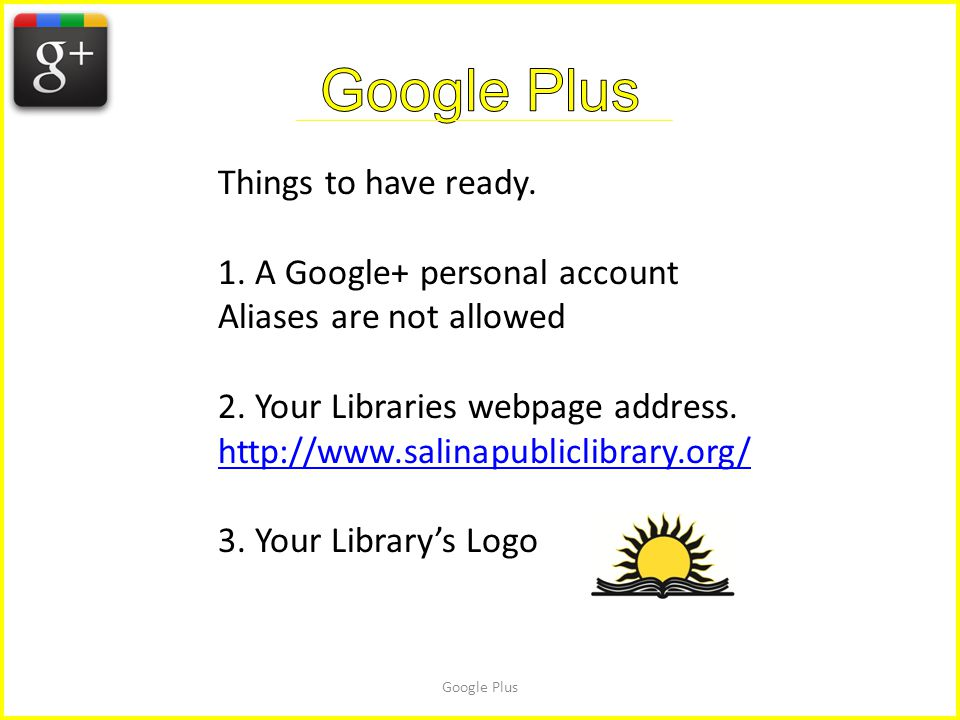 Google Plus Things to have ready. 1. A Google+ personal account Aliases are not allowed 2.