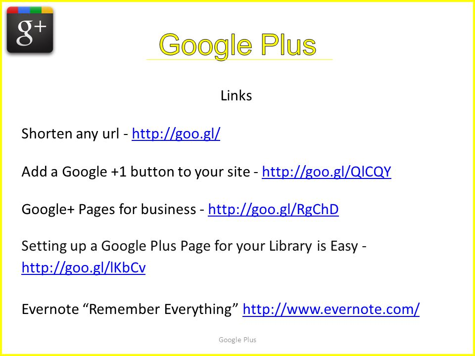 Google Plus Links Shorten any url - http://goo.gl/http://goo.gl/ Add a Google +1 button to your site - http://goo.gl/QlCQYhttp://goo.gl/QlCQY Google+ Pages for business - http://goo.gl/RgChDhttp://goo.gl/RgChD Setting up a Google Plus Page for your Library is Easy - http://goo.gl/lKbCv http://goo.gl/lKbCv Evernote Remember Everything http://www.evernote.com/http://www.evernote.com/
