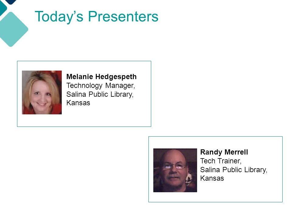 Today's Presenters Randy Merrell Tech Trainer, Salina Public Library, Kansas Melanie Hedgespeth Technology Manager, Salina Public Library, Kansas