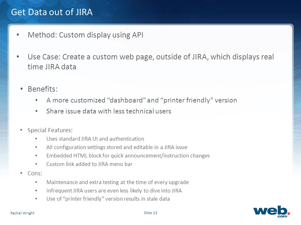 Slide 13 Get Data out of JIRA Method: Custom display using API Use Case: Create a custom web page, outside of JIRA, which displays real time JIRA data Benefits: A more customized dashboard and printer friendly version Share issue data with less technical users Special Features: Uses standard JIRA UI and authentication All configuration settings stored and editable in a JIRA issue Embedded HTML block for quick announcement/instruction changes Custom link added to JIRA menu bar Cons: Maintenance and extra testing at the time of every upgrade Infrequent JIRA users are even less likely to dive into JIRA Use of printer friendly version results in stale data Rachel Wright