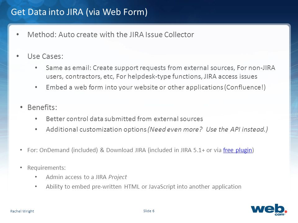 Slide 6 Get Data into JIRA (via Web Form) Method: Auto create with the JIRA Issue Collector Use Cases: Same as email: Create support requests from external sources, For non-JIRA users, contractors, etc, For helpdesk-type functions, JIRA access issues Embed a web form into your website or other applications (Confluence!) Benefits: Better control data submitted from external sources Additional customization options (Need even more.