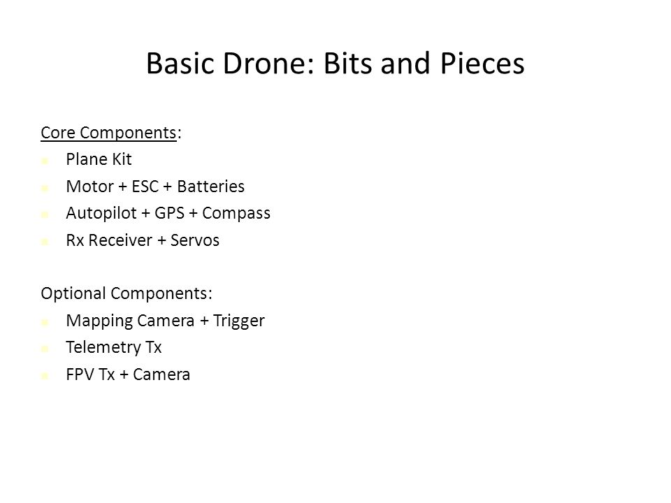 Basic Drone: Bits and Pieces Core Components: Plane Kit Motor + ESC + Batteries Autopilot + GPS + Compass Rx Receiver + Servos Optional Components: Mapping Camera + Trigger Telemetry Tx FPV Tx + Camera