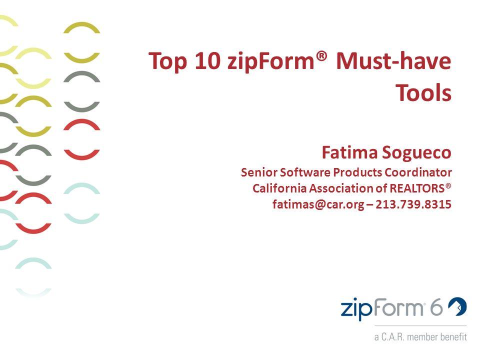 Top 10 zipForm® Must-have Tools Fatima Sogueco Senior Software Products Coordinator California Association of REALTORS® fatimas@car.org – 213.739.8315