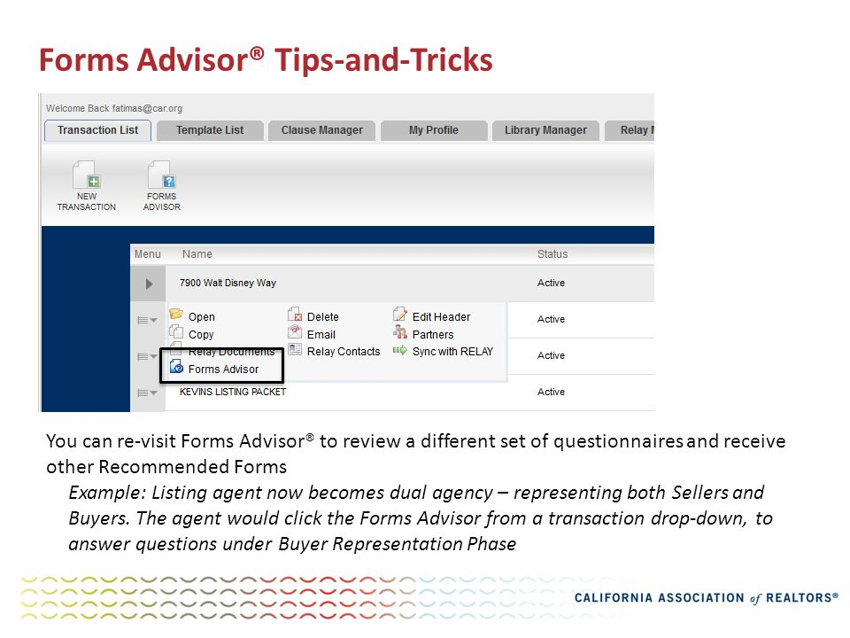 Forms Advisor® Tips-and-Tricks You can re-visit Forms Advisor® to review a different set of questionnaires and receive other Recommended Forms Example: Listing agent now becomes dual agency – representing both Sellers and Buyers.