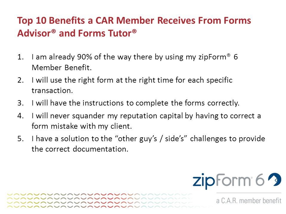Top 10 Benefits a CAR Member Receives From Forms Advisor® and Forms Tutor® 1.I am already 90% of the way there by using my zipForm® 6 Member Benefit.