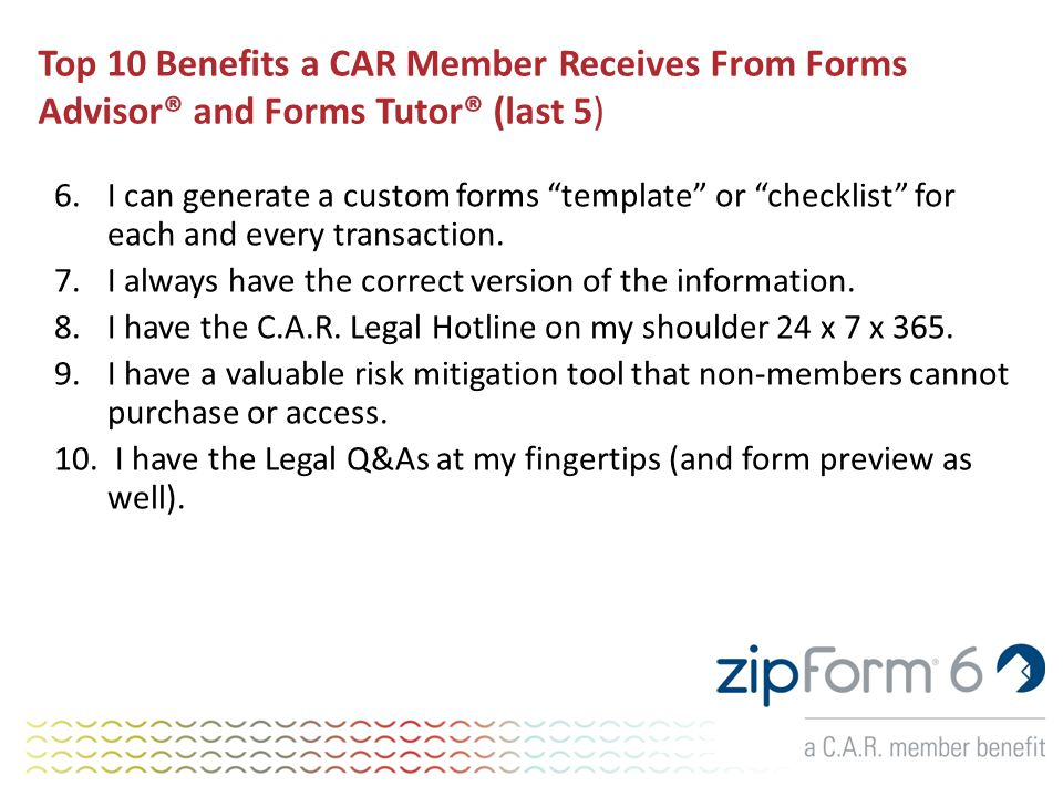 Top 10 Benefits a CAR Member Receives From Forms Advisor® and Forms Tutor® (last 5) 6.I can generate a custom forms template or checklist for each and every transaction.
