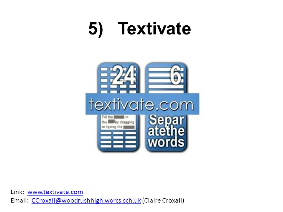 5) Textivate Link: www.textivate.com Email: CCroxall@woodrushhigh.worcs.sch.uk (Claire Croxall)www.textivate.comCCroxall@woodrushhigh.worcs.sch.uk
