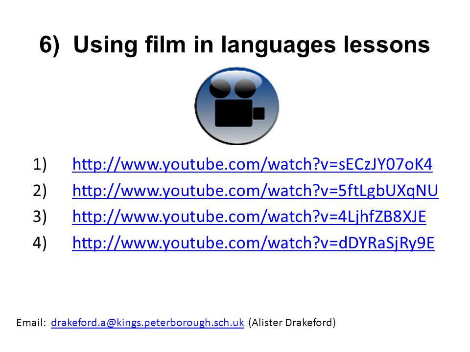 6) Using film in languages lessons 1) http://www.youtube.com/watch?v=sECzJY07oK4 http://www.youtube.com/watch?v=sECzJY07oK4 2) http://www.youtube.com/watch?v=5ftLgbUXqNUhttp://www.youtube.com/watch?v=5ftLgbUXqNU 3) http://www.youtube.com/watch?v=4LjhfZB8XJEhttp://www.youtube.com/watch?v=4LjhfZB8XJE 4) http://www.youtube.com/watch?v=dDYRaSjRy9Ehttp://www.youtube.com/watch?v=dDYRaSjRy9E Email: drakeford.a@kings.peterborough.sch.uk (Alister Drakeford)drakeford.a@kings.peterborough.sch.uk