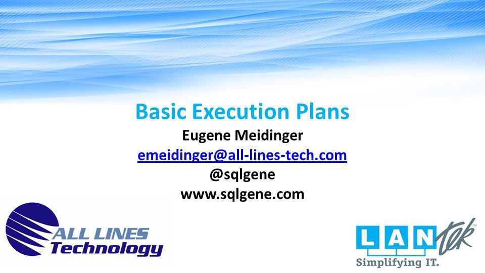 Basic Execution Plans Eugene Meidinger emeidinger@all-lines-tech.com @sqlgene www.sqlgene.com