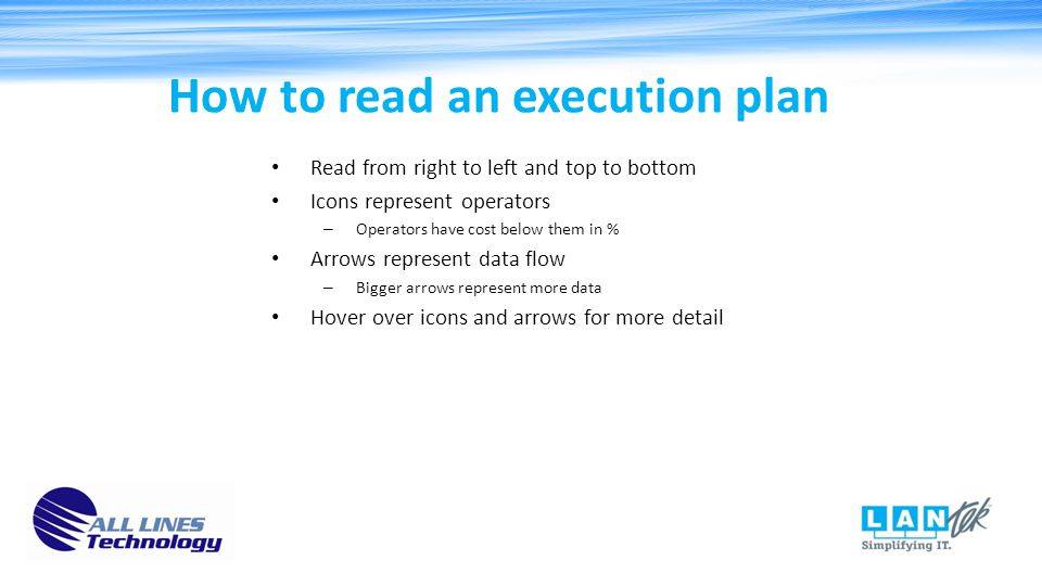 How to read an execution plan Read from right to left and top to bottom Icons represent operators – Operators have cost below them in % Arrows represent data flow – Bigger arrows represent more data Hover over icons and arrows for more detail