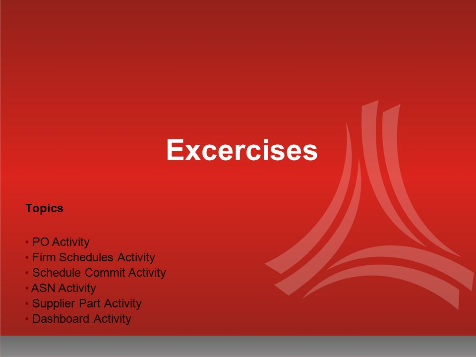 Excercises Topics PO Activity Firm Schedules Activity Schedule Commit Activity ASN Activity Supplier Part Activity Dashboard Activity