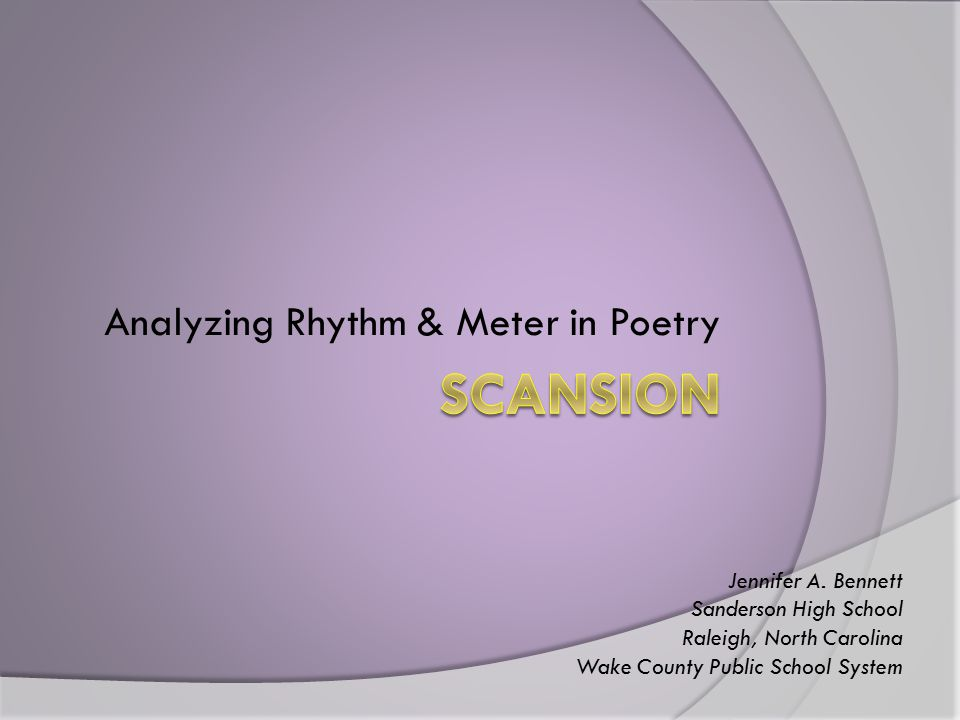 Analyzing Rhythm & Meter in Poetry Jennifer A. Bennett Sanderson High School Raleigh, North Carolina Wake County Public School System