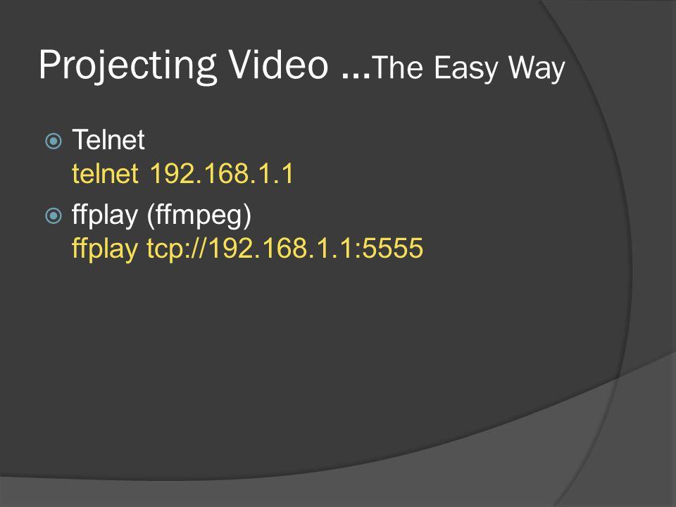 Projecting Video … The Easy Way  Telnet telnet 192.168.1.1  ffplay (ffmpeg) ffplay tcp://192.168.1.1:5555