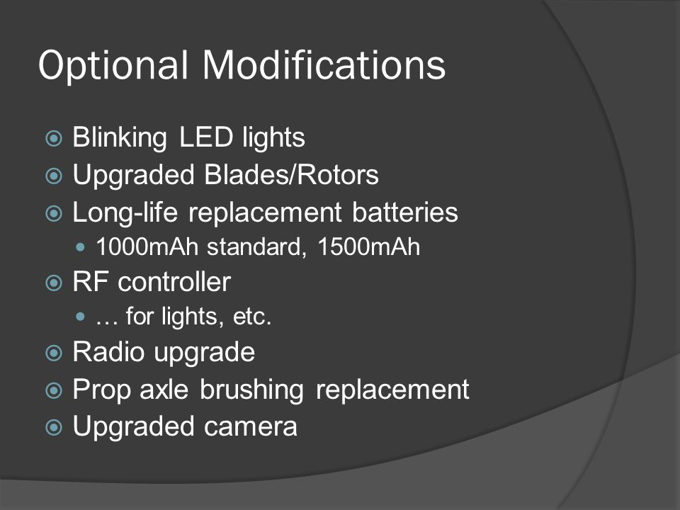 Optional Modifications  Blinking LED lights  Upgraded Blades/Rotors  Long-life replacement batteries 1000mAh standard, 1500mAh  RF controller … fo