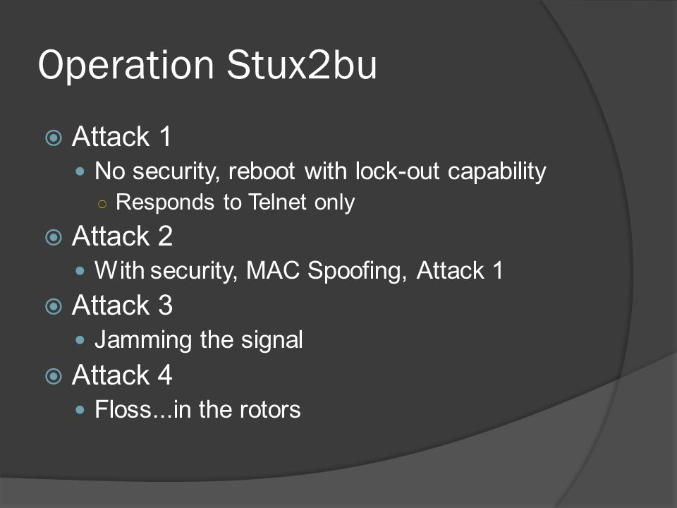 Operation Stux2bu  Attack 1 No security, reboot with lock-out capability ○ Responds to Telnet only  Attack 2 With security, MAC Spoofing, Attack 1 