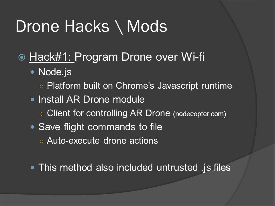 Drone Hacks \ Mods  Hack#1: Program Drone over Wi-fi Node.js ○ Platform built on Chrome's Javascript runtime Install AR Drone module ○ Client for con