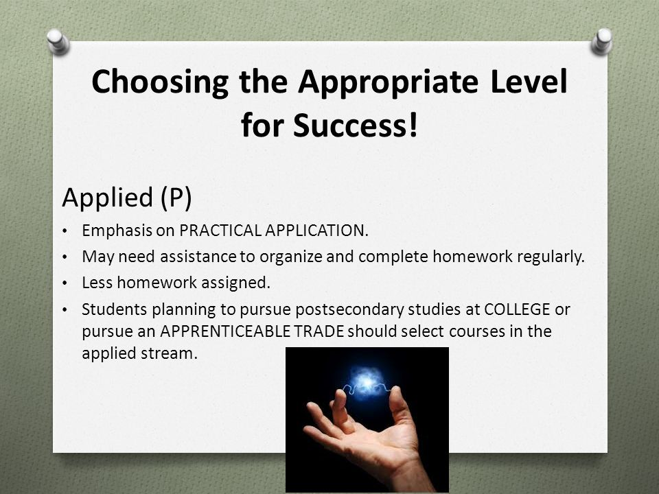 Choosing the Appropriate Level for Success! Applied (P) Emphasis on PRACTICAL APPLICATION. May need assistance to organize and complete homework regul