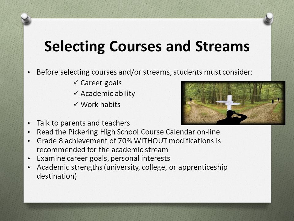 Selecting Courses and Streams Before selecting courses and/or streams, students must consider: Career goals Academic ability Work habits Talk to paren