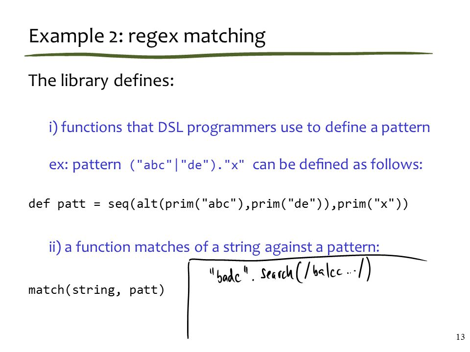 Example 2: regex matching The library defines: i) functions that DSL programmers use to define a pattern ex: pattern ( abc | de ). x can be defined as follows: def patt = seq(alt(prim( abc ),prim( de )),prim( x )) ii) a function matches of a string against a pattern: match(string, patt) 13