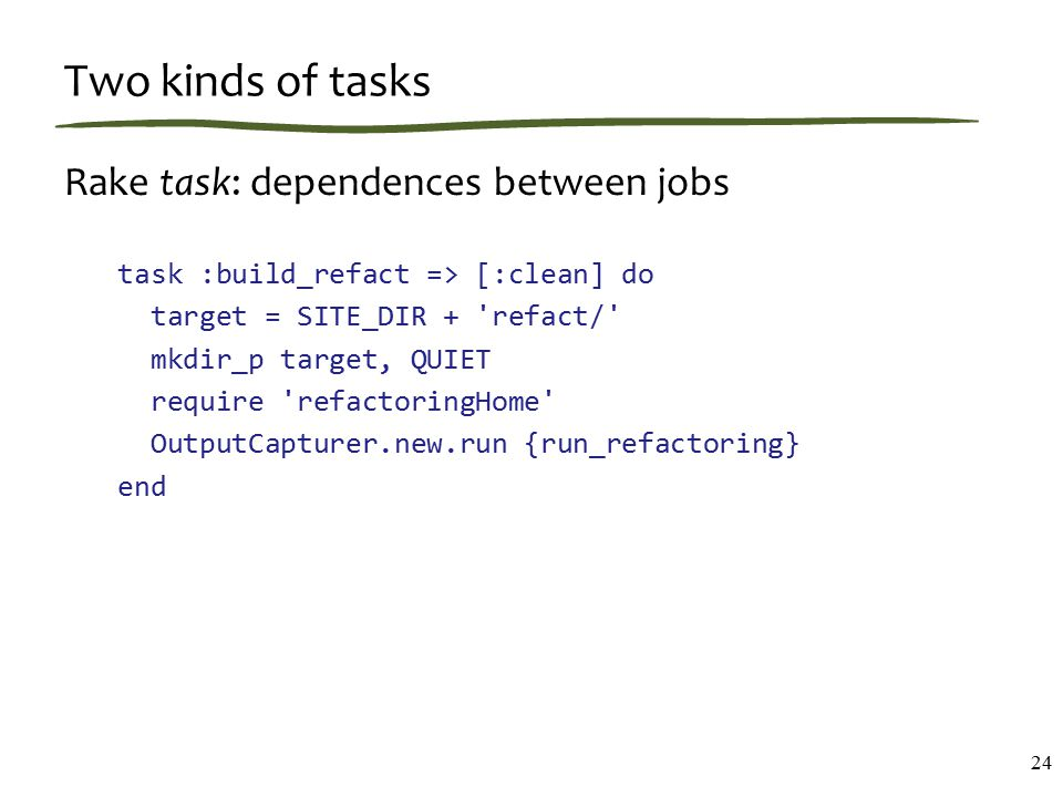 Two kinds of tasks Rake task: dependences between jobs task :build_refact => [:clean] do target = SITE_DIR + refact/ mkdir_p target, QUIET require refactoringHome OutputCapturer.new.run {run_refactoring} end 24