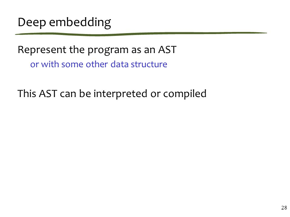 Deep embedding Represent the program as an AST or with some other data structure This AST can be interpreted or compiled 28