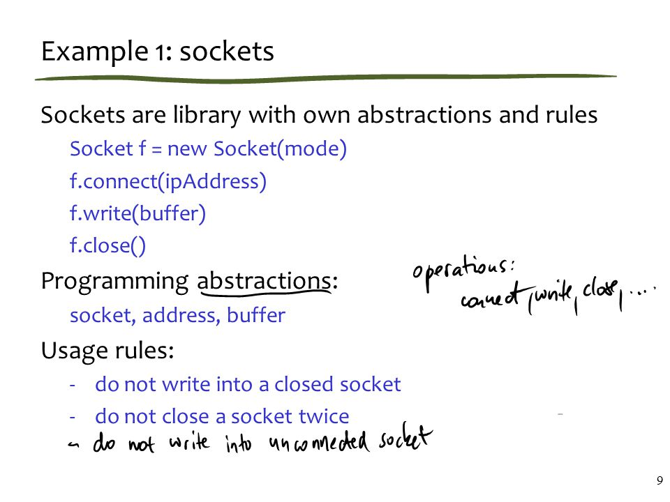 Example 1: sockets Sockets are library with own abstractions and rules Socket f = new Socket(mode) f.connect(ipAddress) f.write(buffer) f.close() Programming abstractions: socket, address, buffer Usage rules: -do not write into a closed socket -do not close a socket twice 9