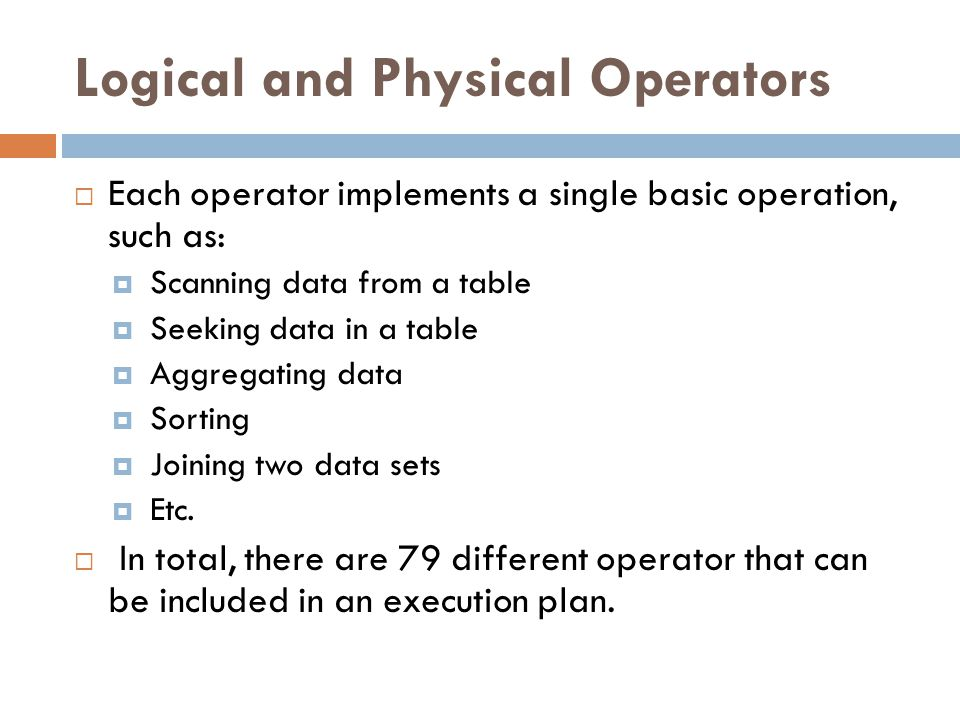 Logical and Physical Operators  Each operator implements a single basic operation, such as:  Scanning data from a table  Seeking data in a table 