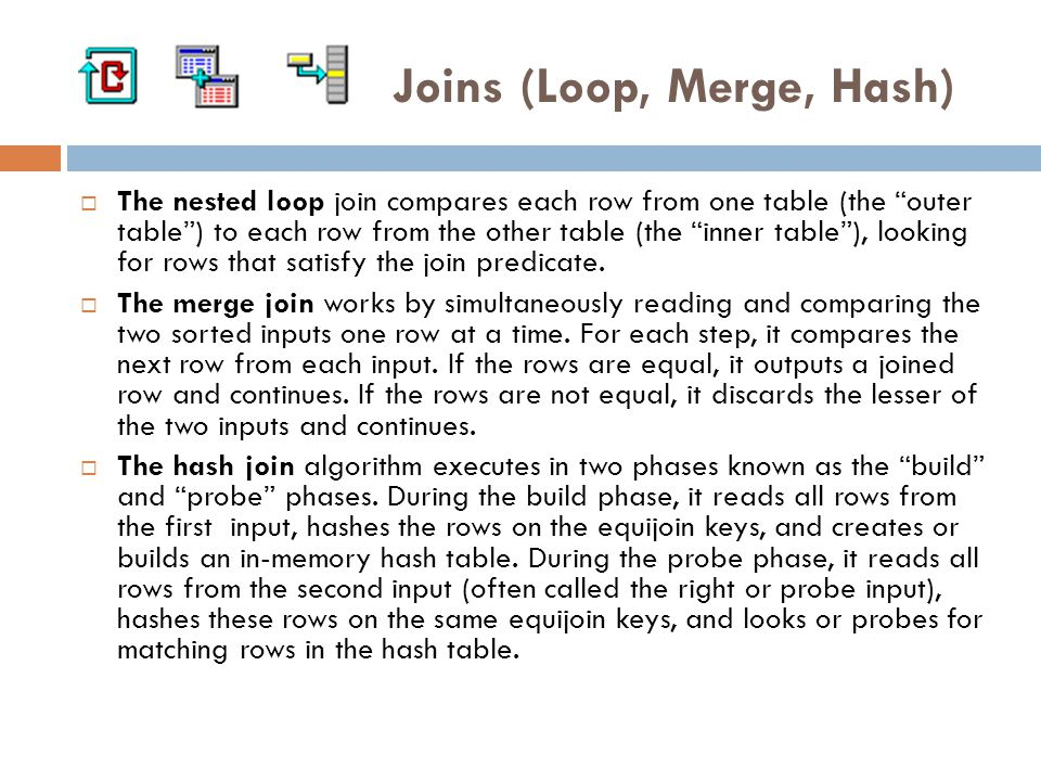Joins (Loop, Merge, Hash)  The nested loop join compares each row from one table (the outer table ) to each row from the other table (the inner table ), looking for rows that satisfy the join predicate.