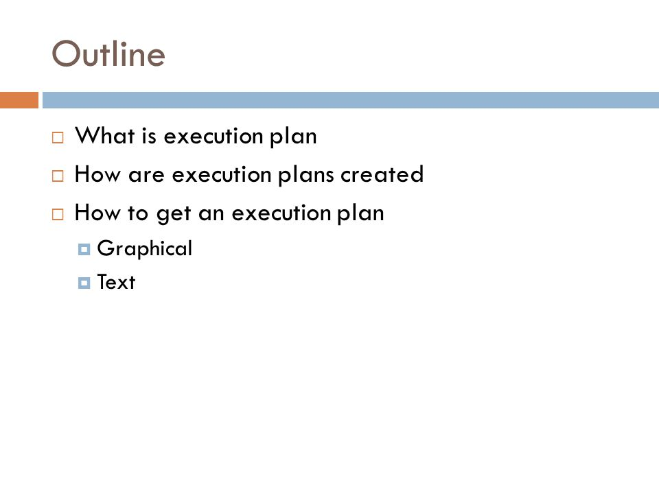 Outline  What is execution plan  How are execution plans created  How to get an execution plan  Graphical  Text