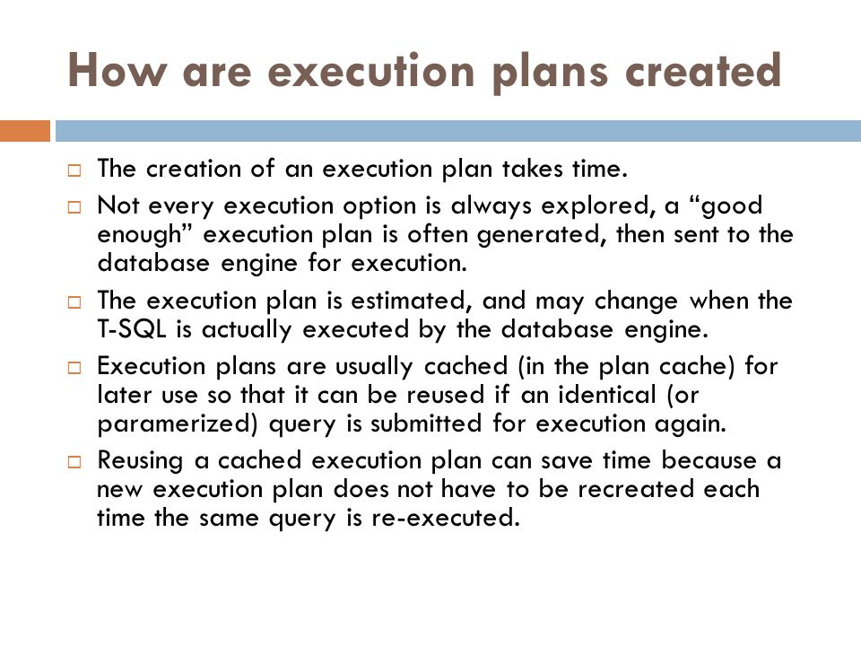 "How are execution plans created  The creation of an execution plan takes time.  Not every execution option is always explored, a ""good enough"" execu"