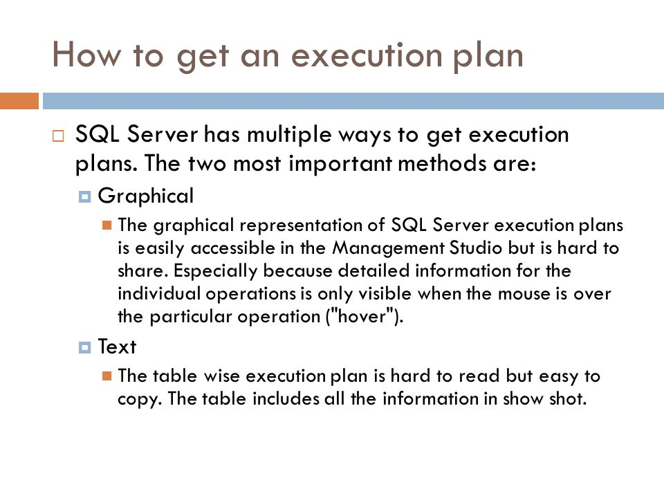 How to get an execution plan  SQL Server has multiple ways to get execution plans. The two most important methods are:  Graphical The graphical repr