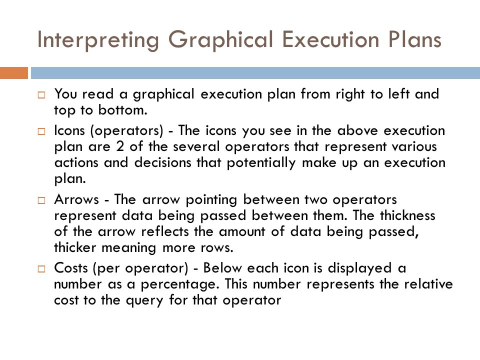 Interpreting Graphical Execution Plans  You read a graphical execution plan from right to left and top to bottom.  Icons (operators) - The icons you