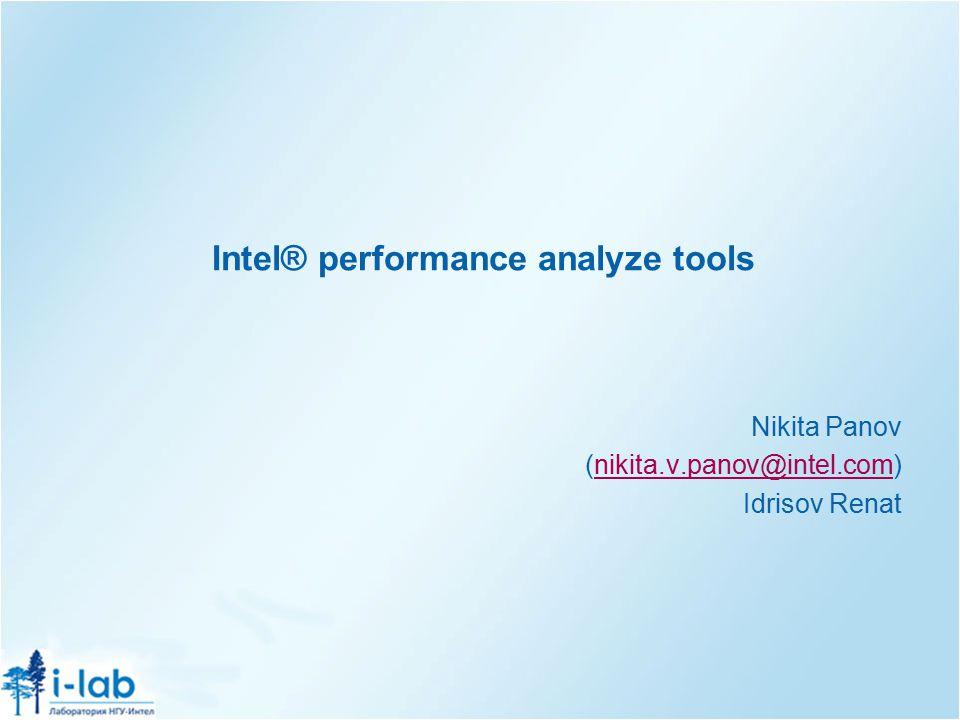 Intel® performance analyze tools Nikita Panov (nikita.v.panov@intel.com)nikita.v.panov@intel.com Idrisov Renat