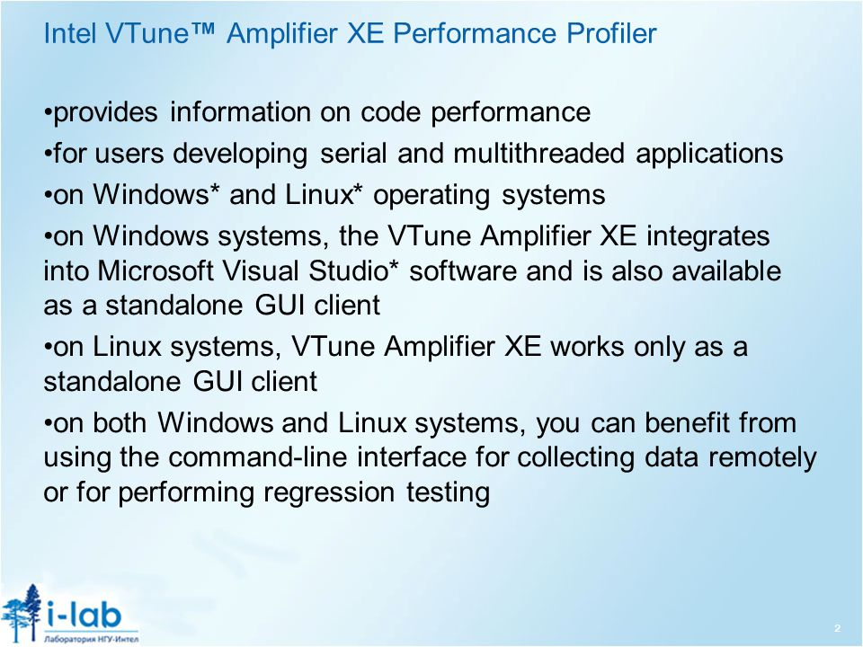 Intel VTune™ Amplifier XE Performance Profiler provides information on code performance for users developing serial and multithreaded applications on Windows* and Linux* operating systems on Windows systems, the VTune Amplifier XE integrates into Microsoft Visual Studio* software and is also available as a standalone GUI client on Linux systems, VTune Amplifier XE works only as a standalone GUI client on both Windows and Linux systems, you can benefit from using the command-line interface for collecting data remotely or for performing regression testing 2