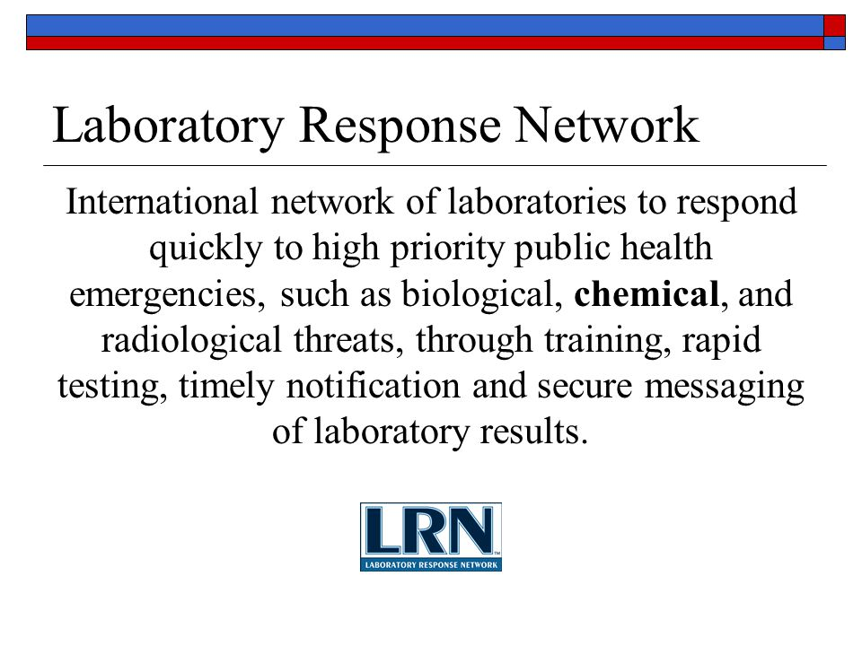 Laboratory Response Network International network of laboratories to respond quickly to high priority public health emergencies, such as biological, chemical, and radiological threats, through training, rapid testing, timely notification and secure messaging of laboratory results.